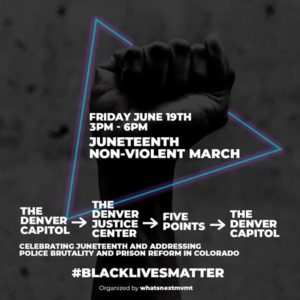 Juneteenth Non-Violent March: Friday June, 19 from 3-6pm beginning in downtown Denver at the captiol